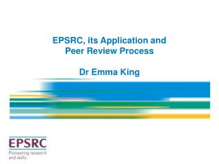 EPSRC, its Application and  Peer Review Process Dr Emma King