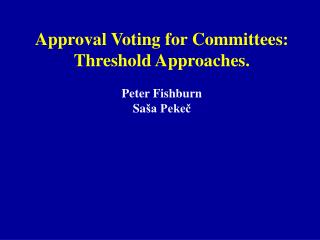 Approval Voting for Committees: Threshold Approaches. Peter Fishburn  Sa š a Pekeč