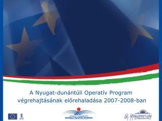 A Nyugat-dunántúli Operatív Program  végrehajtásának előrehaladása 2007-2008-ban