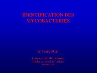IDENTIFICATION DES MYCOBACTERIES      W. MAHJOUBI  Laboratoire de Microbiologie H pital A. Mami de l Ariana 31-Mars-2006