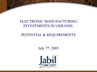 ELECTRONIC MANUFACTURING  INVESTMENTS IN UKRAINE: POTENTIAL & REQUIREMENTS  July 7 th , 2005