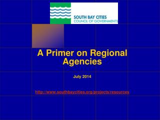 A Primer on Regional Agencies July 2014 southbaycities/projects/resources