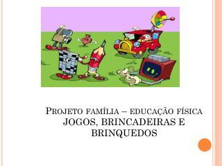 Projeto família – educação física JOGOS, BRINCADEIRAS E BRINQUEDOS