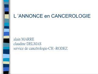 L  ANNONCE en CANCEROLOGIE    alain MARRE claudine DELMAS service de canc rologie-CH -RODEZ
