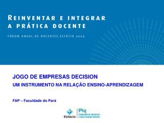 JOGO DE EMPRESAS DECISION UM INSTRUMENTO NA RELAÇÃO ENSINO-APRENDIZAGEM FAP – Faculdade do Pará