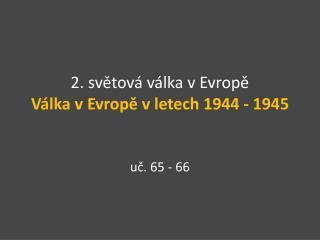 2. světová válka v Evropě Válka v Evropě v letech 1944 - 1945