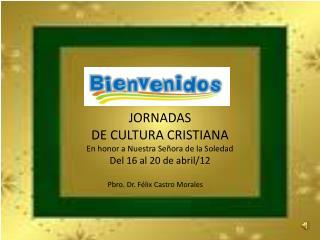 JORNADAS  DE CULTURA CRISTIANA En  honor a Nuestra Señora de la Soledad Del 16 al 20 de abril/12