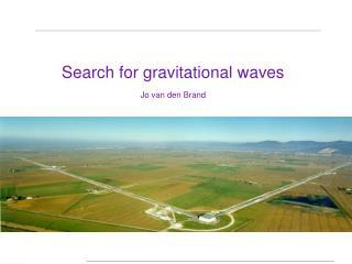 Search for gravitational waves Jo van den Brand