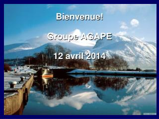 Bienvenue! Groupe AGAPE 12 avril 2014