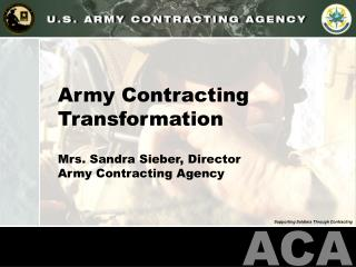 Army Contracting Transformation Mrs. Sandra Sieber, Director Army Contracting Agency