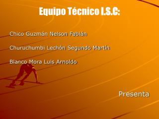 Equipo T cnico I.S.C:  Chico Guzm n Nelson Fabi n  Churuchumbi Lech n Segundo Mart n  Blanco Mora Luis Arnoldo