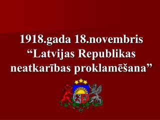 1918.gada 18.novembris  Latvijas Republikas neatkaribas proklame ana