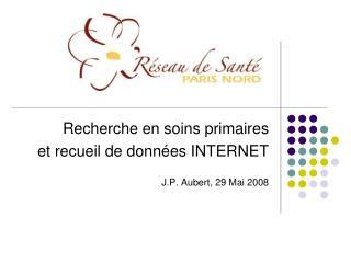 Recherche en soins primaires  et recueil de données INTERNET J.P. Aubert, 29 Mai 2008