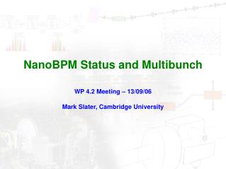 NanoBPM Status and Multibunch WP 4.2 Meeting – 13/09/06 Mark Slater, Cambridge University