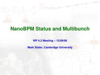 NanoBPM Status and Multibunch WP 4.2 Meeting � 13/09/06 Mark Slater, Cambridge University