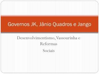Governos  JK,  Jânio Quadros e Jango