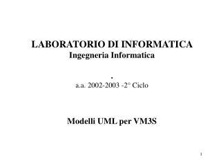 LABORATORIO DI INFORMATICA  Ingegneria Informatica . a.a. 2002-2003 -2° Ciclo Modelli UML per VM3S