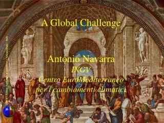 A Global Challenge Antonio Navarra INGV Centro EuroMediterraneo per i cambiamenti climatici