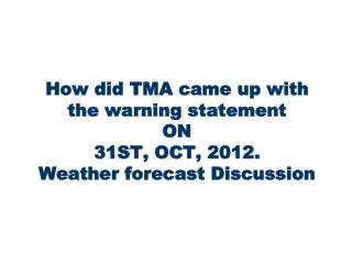 How did TMA came up with the warning statement ON 31ST, OCT, 2012. Weather forecast Discussion