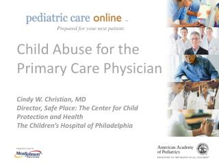 Child Abuse for the Primary Care Physician  Cindy W. Christian, MD Director, Safe Place: The Center for Child Protection