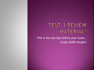 Test 3 Review Material!