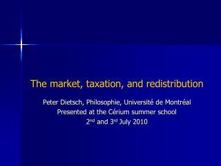 The market, taxation, and redistribution Peter Dietsch, Philosophie, Université de Montréal