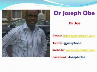 Dr Joseph Obe Dr Joe Email :  drjoe@josephobe Twitter :@josephobe Website:  josephobe