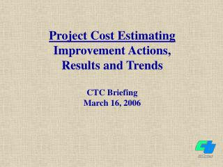 Project Cost Estimating Improvement Actions,  Results and Trends CTC Briefing March 16, 2006