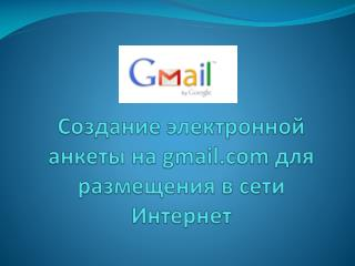 Создание электронной анкеты на  gmail  для размещения в сети Интернет