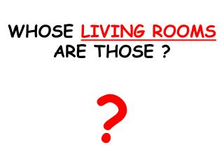 WHOSE  LIVING ROOMS  ARE THOSE ? ?