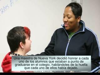 Una maestra de Nueva York decidi  honrar a cada uno de los alumnos que estaban a punto de graduarse en el colegio, habl