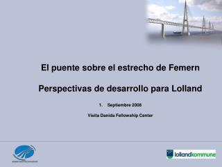 El puente sobre el estrecho de Femern Perspectivas de desarrollo para Lolland Septiembre 2008