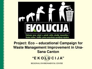 Project:  Eco – educational  C ampaign for  W aste  M anagement  I mprovement in Una-Sana Canton