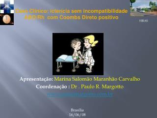Apresentação: Marina Salomão Maranhão Carvalho Coordenação : Dr . Paulo R. Margotto