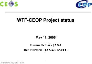 WTF-CEOP Project status May 11, 2006 Osamu Ochiai - JAXA Ben Burford - JAXA/RESTEC