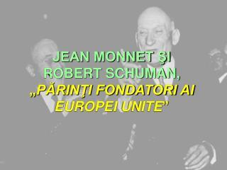 """JEAN MONNET ŞI  ROBERT SCHUMAN, """" PĂRINŢI FONDATORI AI EUROPEI  UNITE """""""