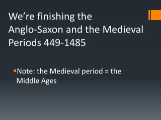 We're finishing the  Anglo-Saxon and the Medieval Periods 449-1485