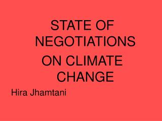 STATE OF NEGOTIATIONS  ON CLIMATE CHANGE  Hira Jhamtani