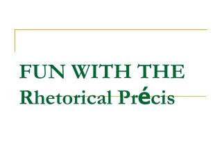 FUN WITH THE Rhetorical Pr � cis