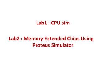 Lab1 : CPU sim Lab2 : Memory Extended Chips Using Proteus Simulator