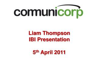 Liam Thompson  IBI Presentation  5 th  April 2011