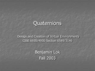 Quaternions Design and Creation of Virtual Environments CISE 6930/4930 Section 6589/3146