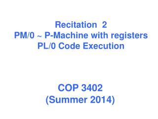 Recitation   2 PM/0 ~ P-Machine with registers PL/0 Code Execution