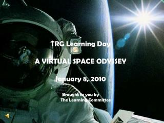 TRG Learning Day A VIRTUAL SPACE ODYSSEY January 8, 2010 Brought to you by