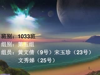 班别: 1033 班 组别:第五组 组员:黄文倩( 9 号)宋玉珍( 23 号)            文秀娣( 25 号)