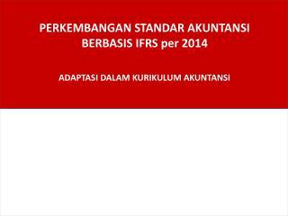 PERKEMBANGAN STANDAR AKUNTANSI  BERBASIS IFRS per 2014 ADAPTASI DALAM KURIKULUM AKUNTANSI