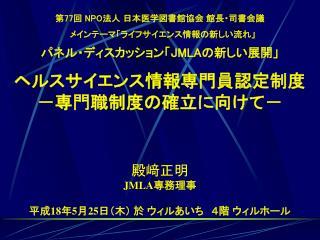 第 77 回  NPO 法人 日本医学図書館協会 館長・司書会議  メインテーマ「ライフサイエンス情報の新しい流れ」  パネル・ディスカッション「 JMLA の新しい展開」