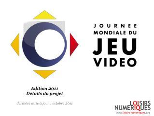 Edition 2011 Détails du projet dernière mise à jour : octobre 2011