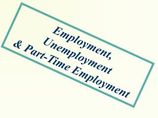Employment,  Unemployment  & Part-Time Employment