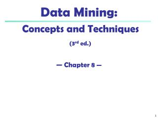 Data Mining:  Concepts and Techniques (3 rd  ed.) — Chapter 8  —